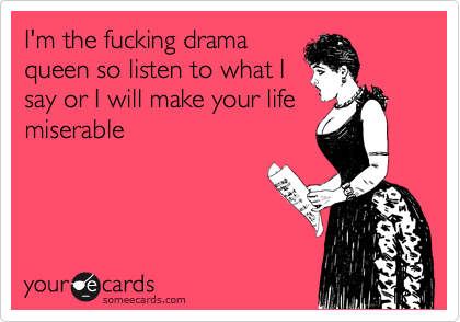 I'm the fucking drama queen so listen to what I say or I will make your life miserable