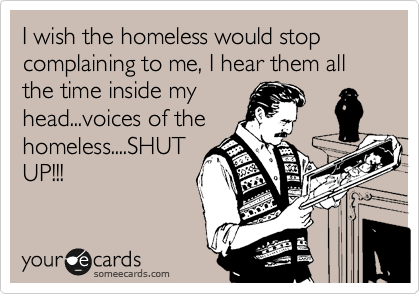 I wish the homeless would stop complaining to me, I hear them all the time inside my head...voices of the homeless....SHUT UP!!!