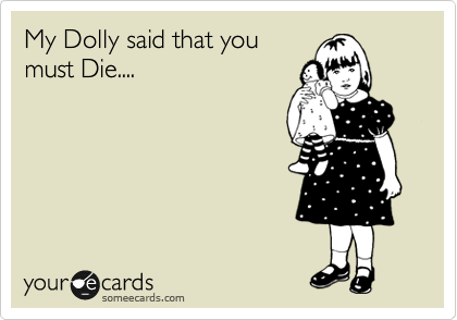 My Dolly said that you must Die....