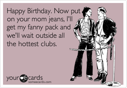 Happy Birthday. Now put on your mom jeans, I'll get my fanny pack and we'll wait outside all the hottest clubs.