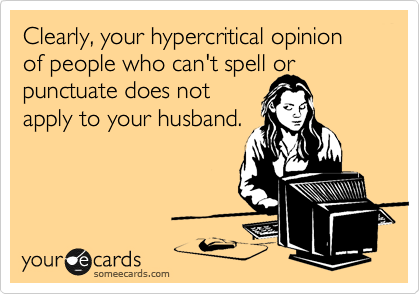 Clearly, your hypercritical opinion of people who can't spell or punctuate does not apply to your husband.