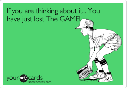 If you are thinking about it... You have just lost The GAME!