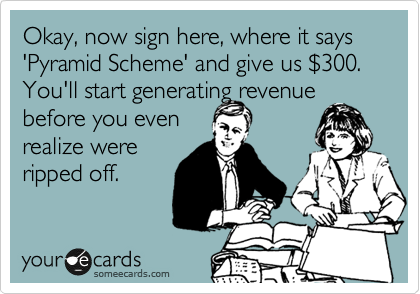 1339063194166_3272510 okay, now sign here, where it says 'pyramid scheme' and give us