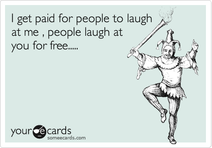 I get paid for people to laugh at me , people laugh at you for free.....
