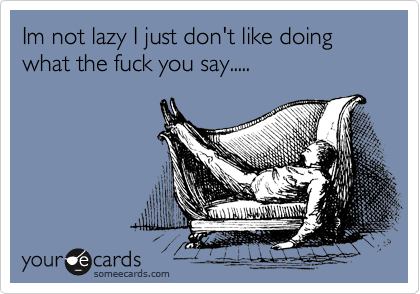 Im not lazy I just don't like doing what the fuck you say.....