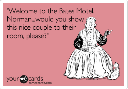 """Welcome to the Bates Motel. Norman...would you show this nice couple to their room, please?"""