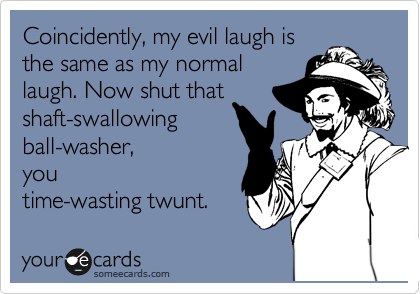 Coincidently, my evil laugh is the same as my normal laugh. Now shut that shaft-swallowing ball-washer,  you time-wasting twunt.