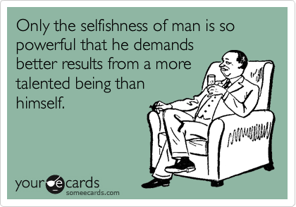 Only the selfishness of man is so powerful that he demands better results from a more talented being than himself.