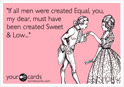 """If all men were created Equal, you, my dear, must have been created Sweet & Low..."""