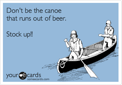 Don't be the canoe  that runs out of beer.  Stock up!!