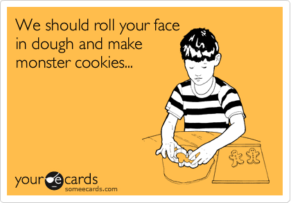 We should roll your face in dough and make monster cookies...