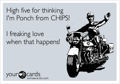 High five for thinking I'm Ponch from CHIPS!  I freaking love when that happens!