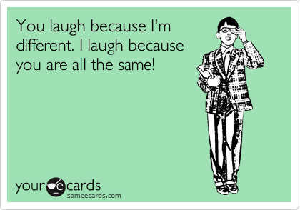 You laugh because I'm different. I laugh because you are all the same!