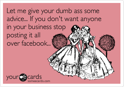 Let me give your dumb ass some advice... If you don't want anyone  in your business stop  posting it all over facebook...
