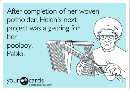After completion of her woven potholder, Helen's next project was a g-string for her poolboy, Pablo.