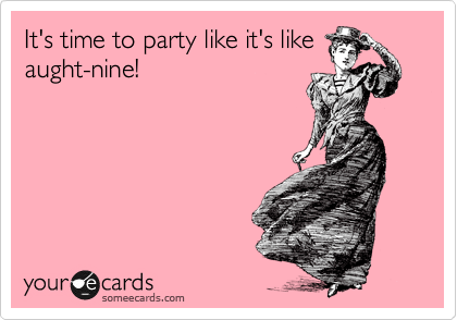 It's time to party like it's like aught-nine!