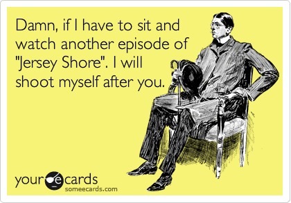 "Damn, if I have to sit and watch another episode of ""Jersey Shore"". I will shoot myself after you."