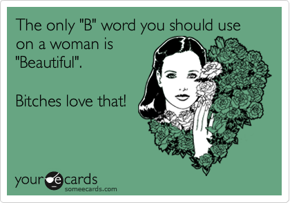 """The only """"B"""" word you should use on a woman is """"Beautiful"""".    Bitches love that!"""