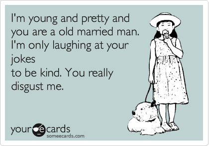 I'm young and pretty and you are a old married man. I'm only laughing at your jokes to be kind. You really disgust me.