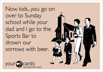 Now kids...you go on over to Sunday school while your dad and I go to the Sports Bar to drown our sorrows with beer.