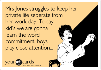 Mrs Jones struggles to keep her private life seperate from her work-day. Today kid's we are gonna learn the word commitment, boys play close attention...