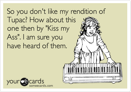 """So you don't like my rendition of Tupac? How about this one then by """"Kiss my Ass"""". I am sure you have heard of them."""