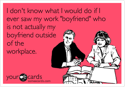 """I don't know what I would do if I ever saw my work """"boyfriend"""" who is not actually my boyfriend outside of the workplace."""