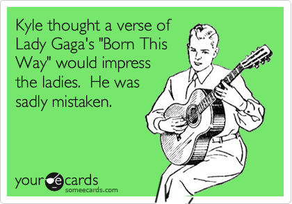 """Kyle thought a verse of  Lady Gaga's """"Born This Way"""" would impress the ladies.  He was sadly mistaken."""