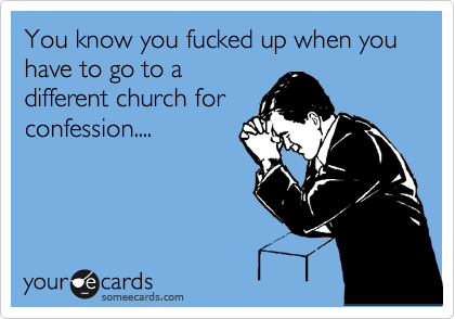 You know you fucked up when you have to go to a different church for confession....