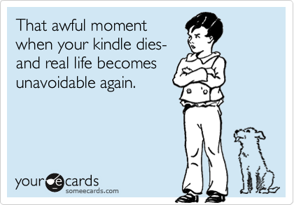 That awful moment when your kindle dies-  and real life becomes  unavoidable again.