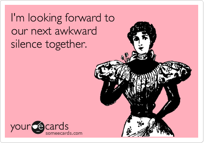 I'm looking forward to our next awkward silence together.
