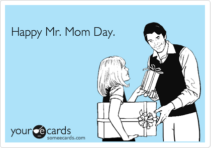 Happy Mr. Mom Day.