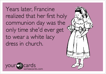 Years later, Francine realized that her first holy communion day was the only time she'd ever get to wear a white lacy dress in church.