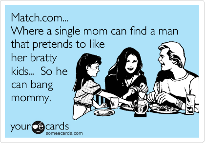 Match.com... Where a single mom can find a man that pretends to like her bratty kids...  So he can bang mommy.