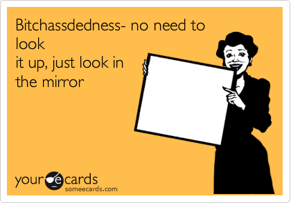 Bitchassdedness- no need to look it up, just look in the mirror