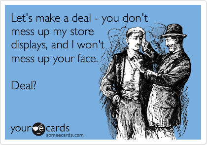 Let's make a deal - you don't mess up my store displays, and I won't mess up your face.   Deal?