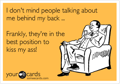 I don't mind people talking about me behind my back ...  Frankly, they're in the best position to kiss my ass!