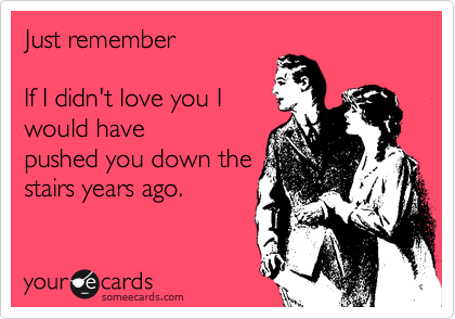 Just remember   If I didn't love you I  would have pushed you down the stairs years ago.