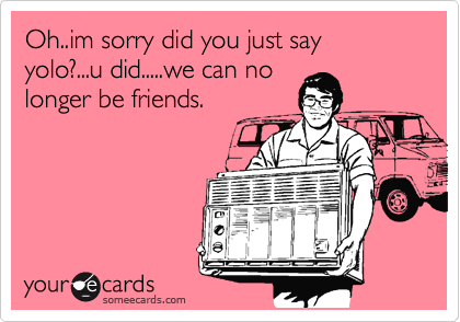 Oh..im sorry did you just say yolo?...u did.....we can no longer be friends.