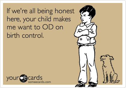 If we're all being honest here, your child makes me want to OD on birth control.