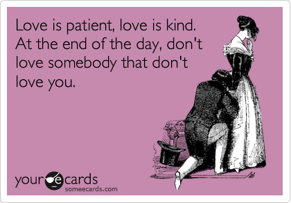 Love is patient, love is kind.         At the end of the day, don't     love somebody that don't love you.