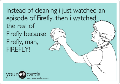 instead of cleaning i just watched an episode of Firefly. then i watched the rest of Firefly because Firefly, man, FIREFLY!