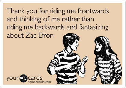 Thank you for riding me frontwards and thinking of me rather than riding me backwards and fantasizing about Zac Efron