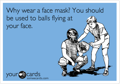 Why wear a face mask? You should be used to balls flying at your face.