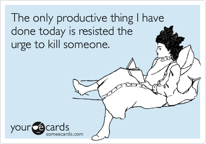 The only productive thing I have done today is resisted the urge to kill someone.