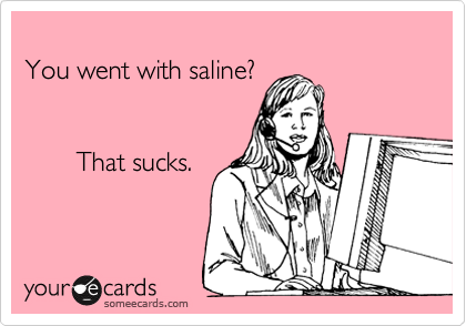 You went with saline?           That sucks.