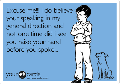 Excuse me!!! I do believe your speaking in my general direction and not one time did i see you raise your hand before you spoke...