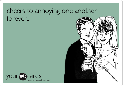 cheers to annoying one another forever..
