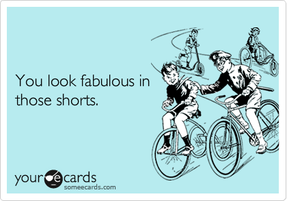 You look fabulous in those shorts.