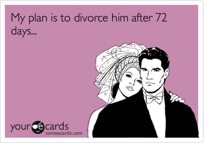 My plan is to divorce him after 72 days...